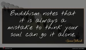 Annie Dillard quote : Buddhism notes that it ...