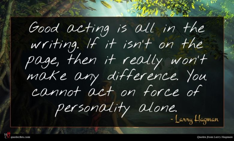Good acting is all in the writing. If it isn't on the page, then it really won't make any difference. You cannot act on force of personality alone.