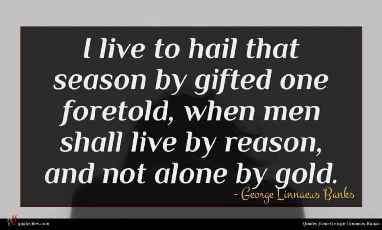 I live to hail that season by gifted one foretold, when men shall live by reason, and not alone by gold.
