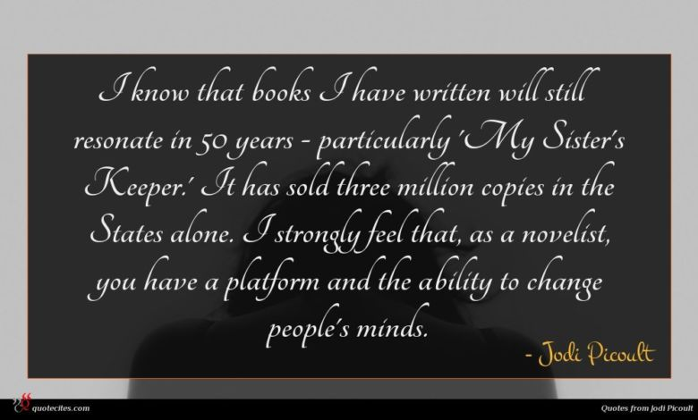 I know that books I have written will still resonate in 50 years - particularly 'My Sister's Keeper.' It has sold three million copies in the States alone. I strongly feel that, as a novelist, you have a platform and the ability to change people's minds.