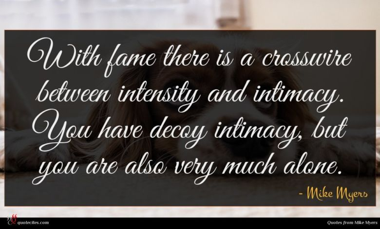 With fame there is a crosswire between intensity and intimacy. You have decoy intimacy, but you are also very much alone.