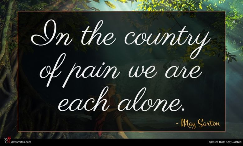In the country of pain we are each alone.