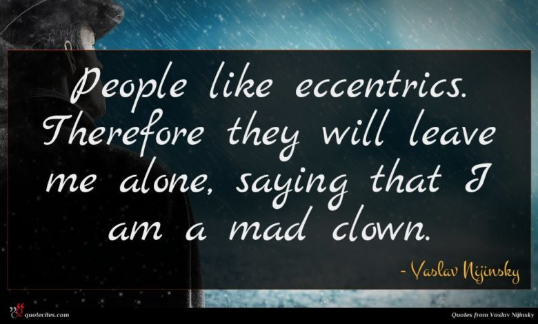 People like eccentrics. Therefore they will leave me alone, saying that I am a mad clown.