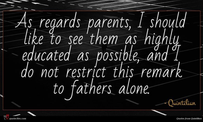 As regards parents, I should like to see them as highly educated as possible, and I do not restrict this remark to fathers alone.