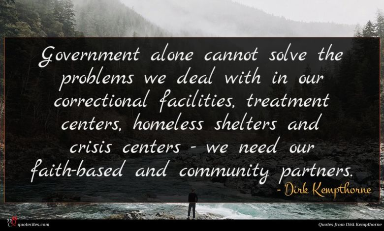 Government alone cannot solve the problems we deal with in our correctional facilities, treatment centers, homeless shelters and crisis centers - we need our faith-based and community partners.