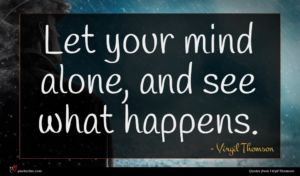Virgil Thomson quote : Let your mind alone ...