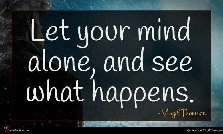 Let your mind alone, and see what happens.