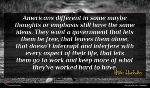 Mike Huckabee quote : Americans different in some ...