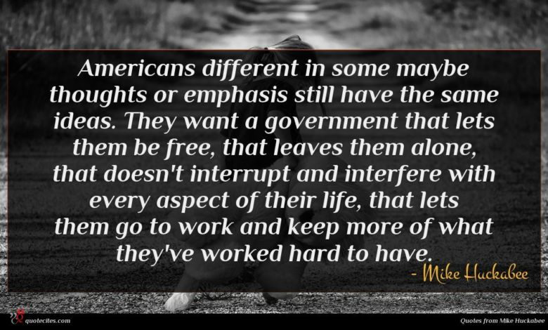 Americans different in some maybe thoughts or emphasis still have the same ideas. They want a government that lets them be free, that leaves them alone, that doesn't interrupt and interfere with every aspect of their life, that lets them go to work and keep more of what they've worked hard to have.