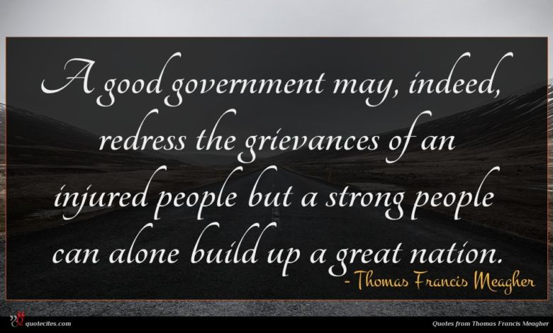 A good government may, indeed, redress the grievances of an injured people but a strong people can alone build up a great nation.