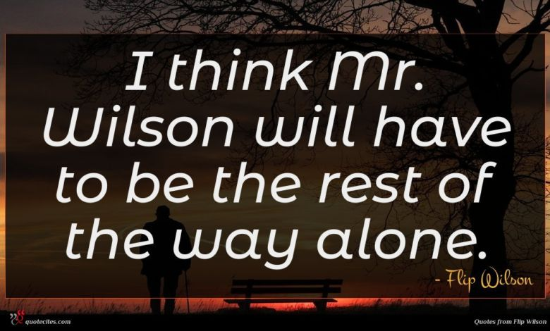 I think Mr. Wilson will have to be the rest of the way alone.