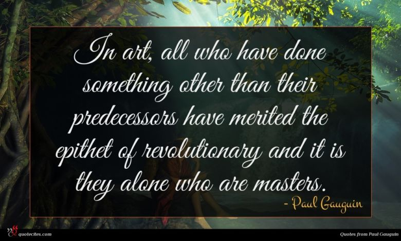 In art, all who have done something other than their predecessors have merited the epithet of revolutionary and it is they alone who are masters.