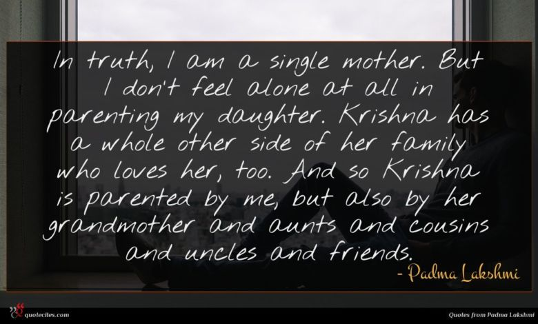 In truth, I am a single mother. But I don't feel alone at all in parenting my daughter. Krishna has a whole other side of her family who loves her, too. And so Krishna is parented by me, but also by her grandmother and aunts and cousins and uncles and friends.