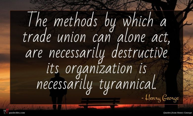 The methods by which a trade union can alone act, are necessarily destructive its organization is necessarily tyrannical.