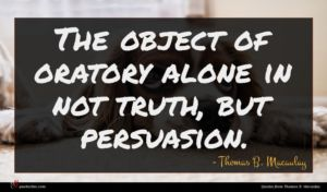 Thomas B. Macaulay quote : The object of oratory ...