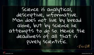 Eric Gill quote : Science is analytical descriptive ...