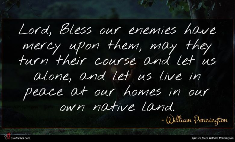 Lord, Bless our enemies have mercy upon them, may they turn their course and let us alone, and let us live in peace at our homes in our own native land.