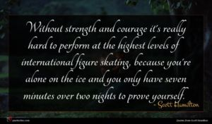 Scott Hamilton quote : Without strength and courage ...