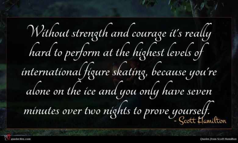 Without strength and courage it's really hard to perform at the highest levels of international figure skating, because you're alone on the ice and you only have seven minutes over two nights to prove yourself.