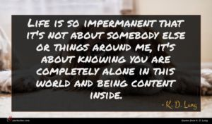 K. D. Lang quote : Life is so impermanent ...