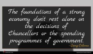 George Osborne quote : The foundations of a ...