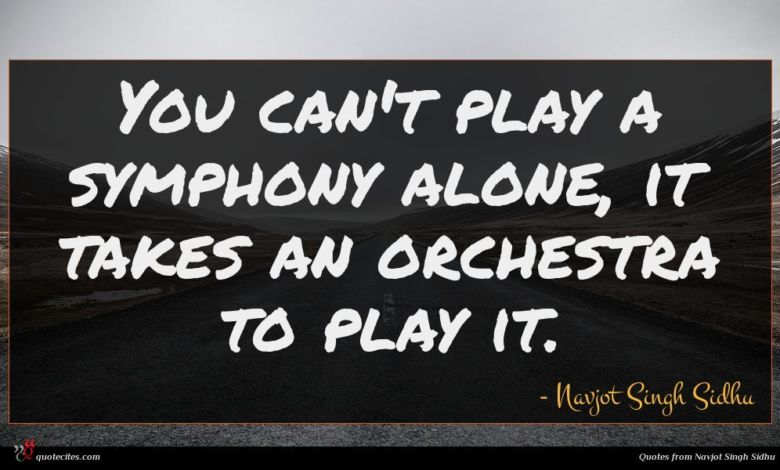You can't play a symphony alone, it takes an orchestra to play it.