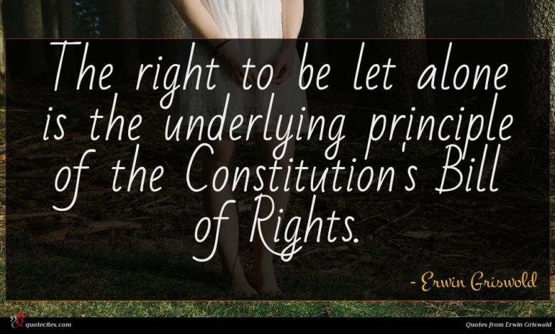 The right to be let alone is the underlying principle of the Constitution's Bill of Rights.