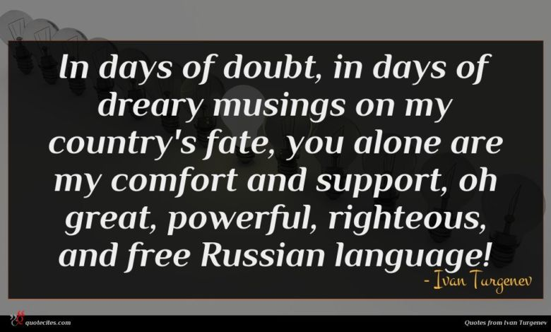 In days of doubt, in days of dreary musings on my country's fate, you alone are my comfort and support, oh great, powerful, righteous, and free Russian language!