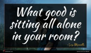 Liza Minnelli quote : What good is sitting ...