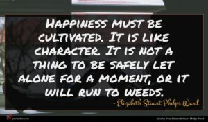 Elizabeth Stuart Phelps Ward quote : Happiness must be cultivated ...