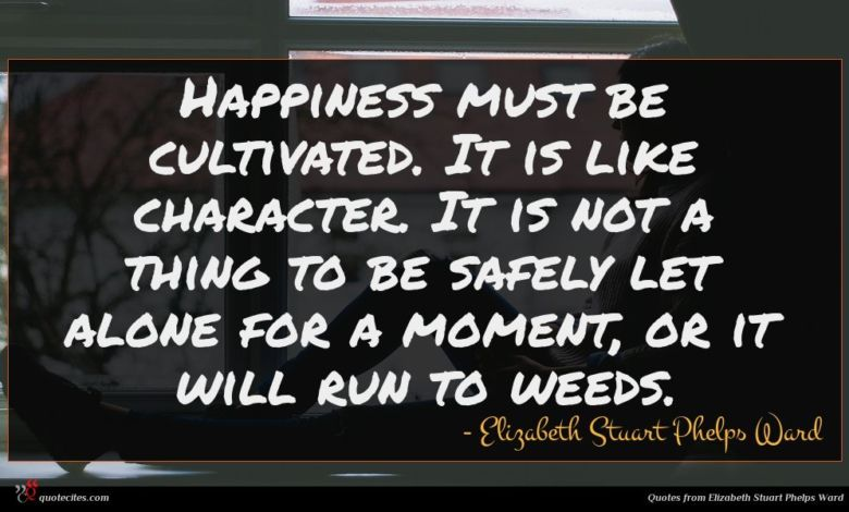 Happiness must be cultivated. It is like character. It is not a thing to be safely let alone for a moment, or it will run to weeds.