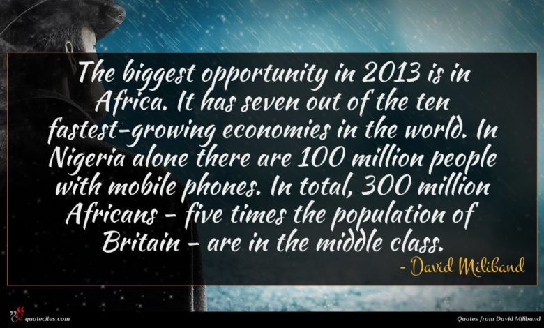 The biggest opportunity in 2013 is in Africa. It has seven out of the ten fastest-growing economies in the world. In Nigeria alone there are 100 million people with mobile phones. In total, 300 million Africans - five times the population of Britain - are in the middle class.