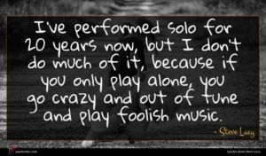 Steve Lacy quote : I've performed solo for ...