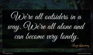 Hugo Weaving quote : We're all outsiders in ...