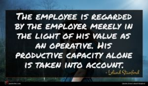 Leland Stanford quote : The employee is regarded ...