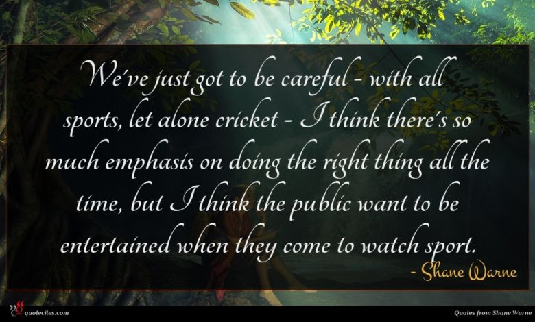 We've just got to be careful - with all sports, let alone cricket - I think there's so much emphasis on doing the right thing all the time, but I think the public want to be entertained when they come to watch sport.