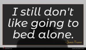 James Franco quote : I still don't like ...
