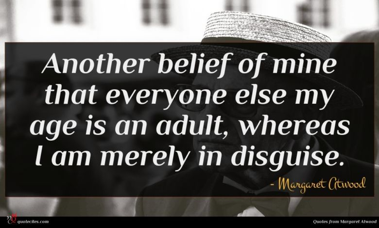 Another belief of mine that everyone else my age is an adult, whereas I am merely in disguise.