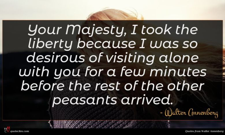 Your Majesty, I took the liberty because I was so desirous of visiting alone with you for a few minutes before the rest of the other peasants arrived.