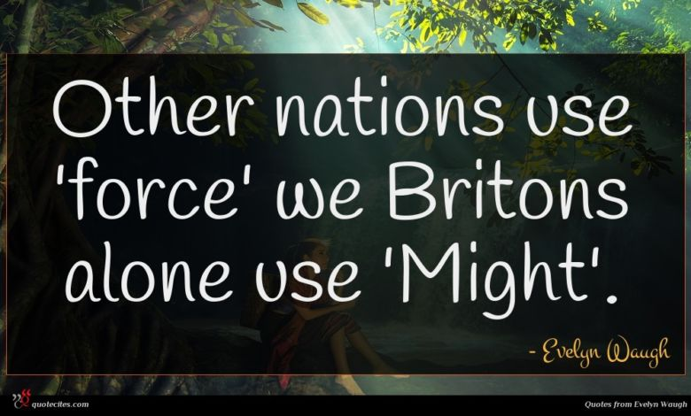 Other nations use 'force' we Britons alone use 'Might'.
