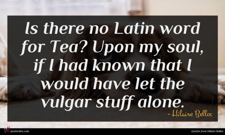 Is there no Latin word for Tea? Upon my soul, if I had known that I would have let the vulgar stuff alone.