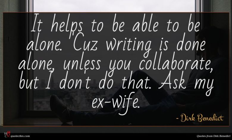 It helps to be able to be alone. 'Cuz writing is done alone, unless you collaborate, but I don't do that. Ask my ex-wife.