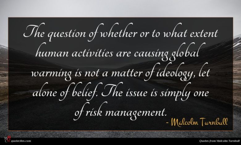The question of whether or to what extent human activities are causing global warming is not a matter of ideology, let alone of belief. The issue is simply one of risk management.