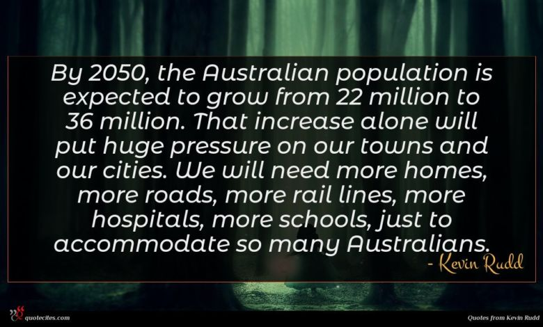 By 2050, the Australian population is expected to grow from 22 million to 36 million. That increase alone will put huge pressure on our towns and our cities. We will need more homes, more roads, more rail lines, more hospitals, more schools, just to accommodate so many Australians.