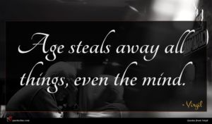 Virgil quote : Age steals away all ...