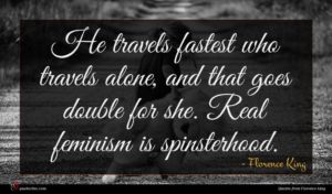 Florence King quote : He travels fastest who ...