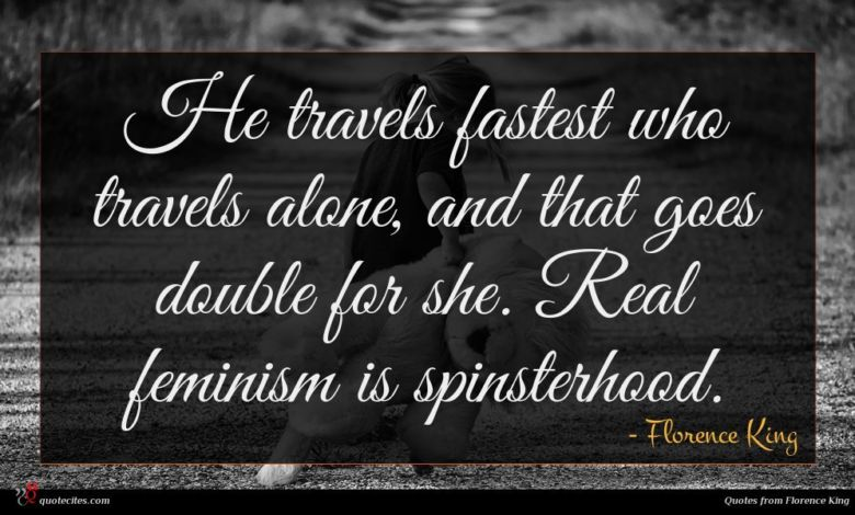 He travels fastest who travels alone, and that goes double for she. Real feminism is spinsterhood.