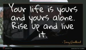Terry Goodkind quote : Your life is yours ...
