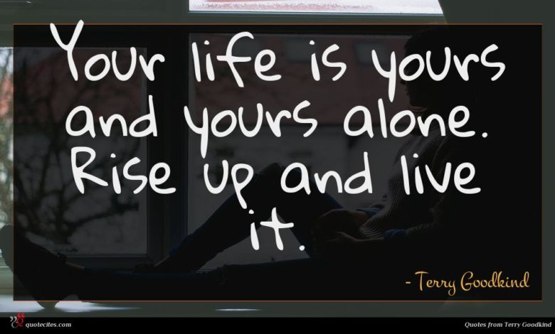 Your life is yours and yours alone. Rise up and live it.