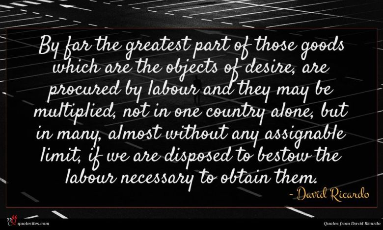 By far the greatest part of those goods which are the objects of desire, are procured by labour and they may be multiplied, not in one country alone, but in many, almost without any assignable limit, if we are disposed to bestow the labour necessary to obtain them.